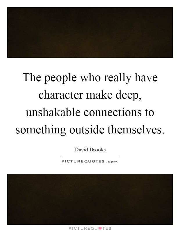 The people who really have character make deep, unshakable connections to something outside themselves Picture Quote #1