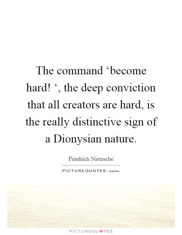 The command 'become hard! ', the deep conviction that all creators are hard, is the really distinctive sign of a Dionysian nature Picture Quote #1