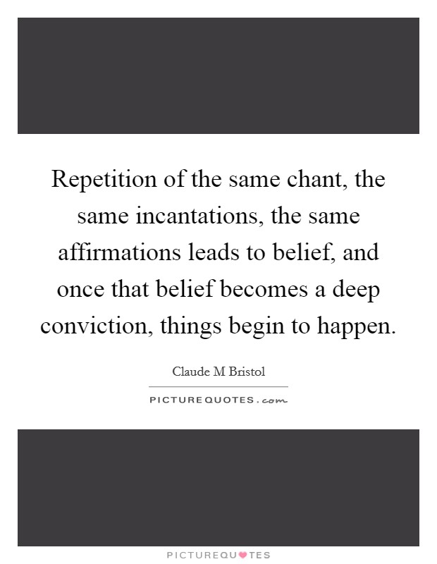 Repetition of the same chant, the same incantations, the same affirmations leads to belief, and once that belief becomes a deep conviction, things begin to happen Picture Quote #1