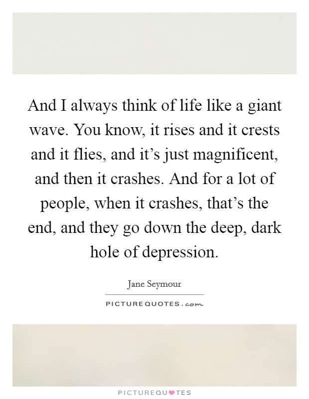 And I always think of life like a giant wave. You know, it rises and it crests and it flies, and it's just magnificent, and then it crashes. And for a lot of people, when it crashes, that's the end, and they go down the deep, dark hole of depression Picture Quote #1