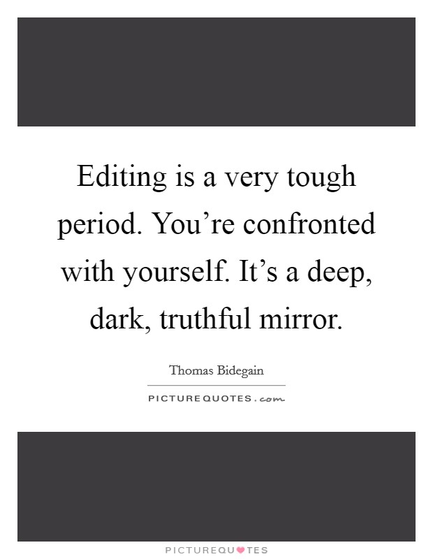 Editing is a very tough period. You're confronted with yourself. It's a deep, dark, truthful mirror. Picture Quote #1