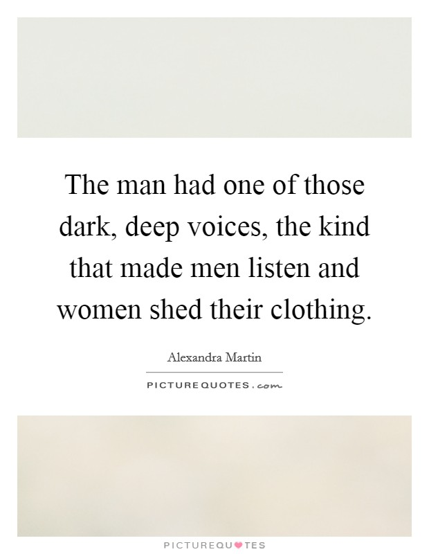 The man had one of those dark, deep voices, the kind that made men listen and women shed their clothing Picture Quote #1