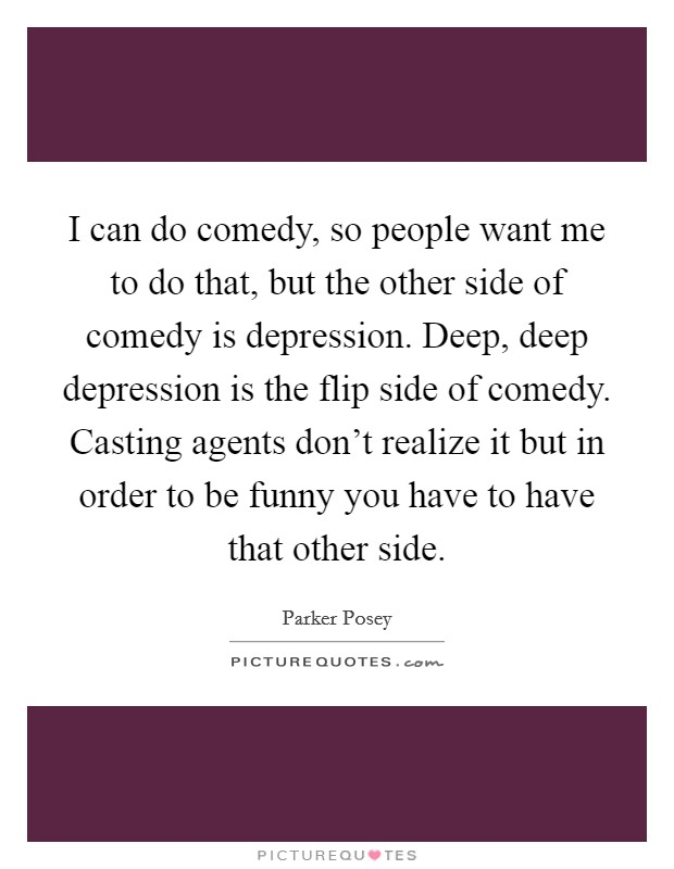 I can do comedy, so people want me to do that, but the other side of comedy is depression. Deep, deep depression is the flip side of comedy. Casting agents don't realize it but in order to be funny you have to have that other side Picture Quote #1