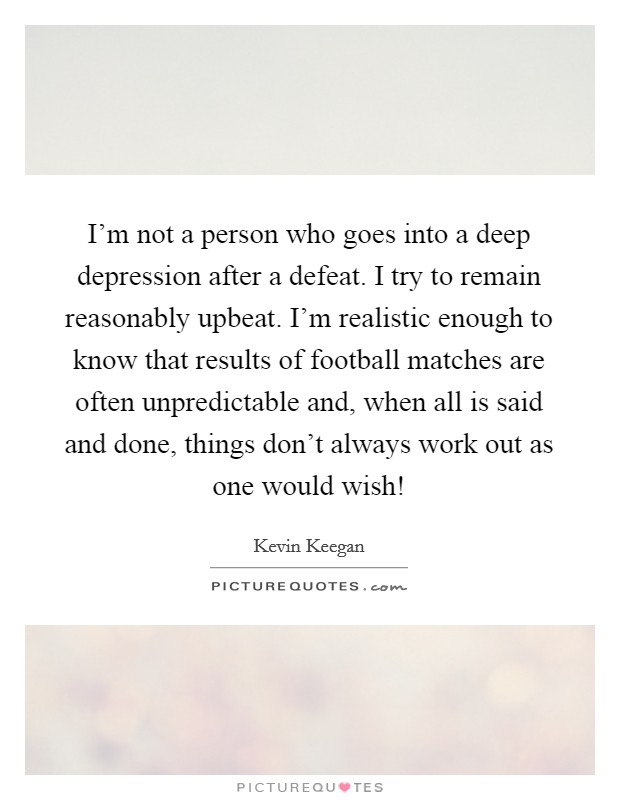 I'm not a person who goes into a deep depression after a defeat. I try to remain reasonably upbeat. I'm realistic enough to know that results of football matches are often unpredictable and, when all is said and done, things don't always work out as one would wish! Picture Quote #1