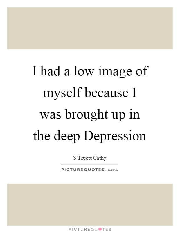 I had a low image of myself because I was brought up in the deep Depression Picture Quote #1