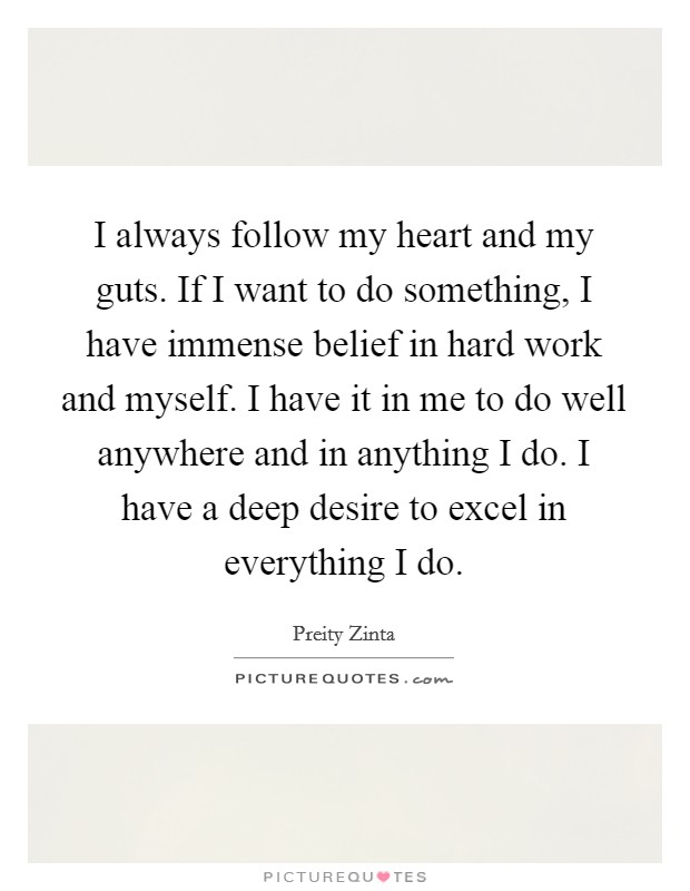 I always follow my heart and my guts. If I want to do something, I have immense belief in hard work and myself. I have it in me to do well anywhere and in anything I do. I have a deep desire to excel in everything I do Picture Quote #1