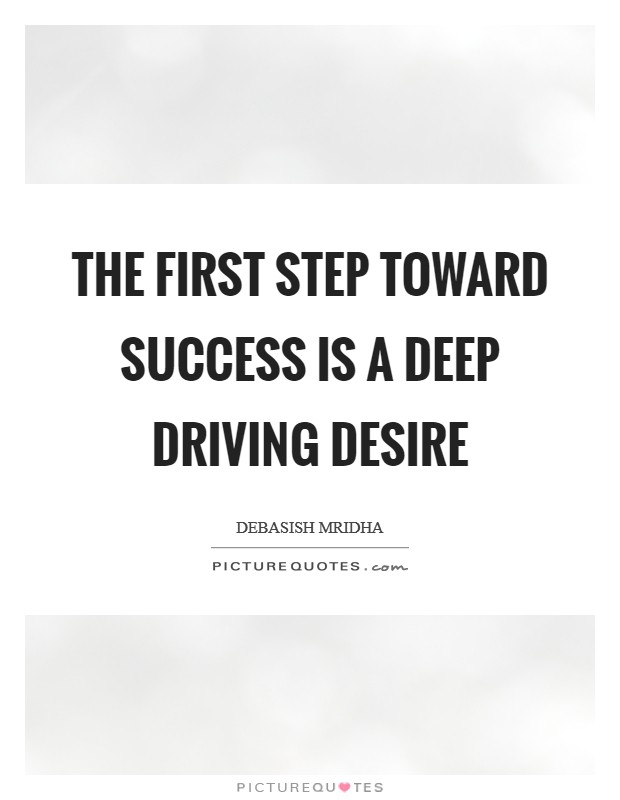 The first step toward success is a deep driving desire Picture Quote #1