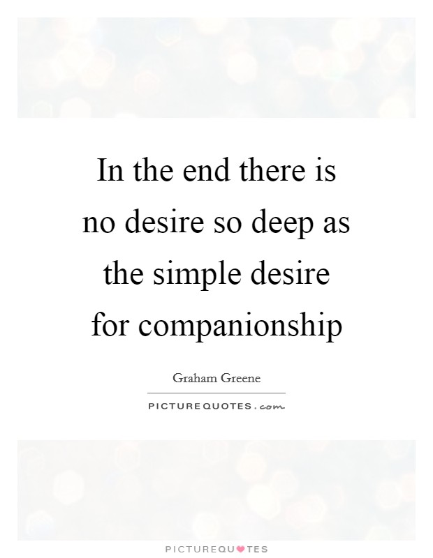 In the end there is no desire so deep as the simple desire for companionship Picture Quote #1