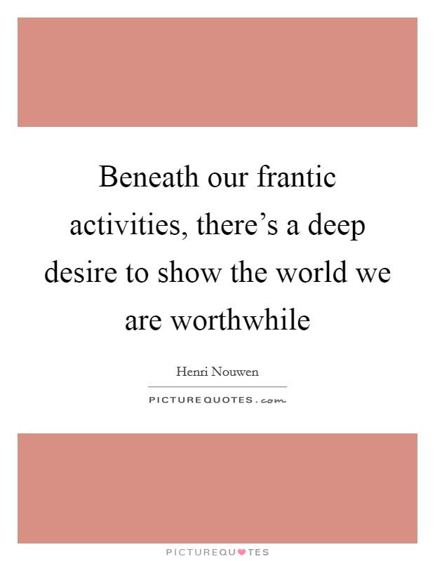 Beneath our frantic activities, there's a deep desire to show the world we are worthwhile Picture Quote #1