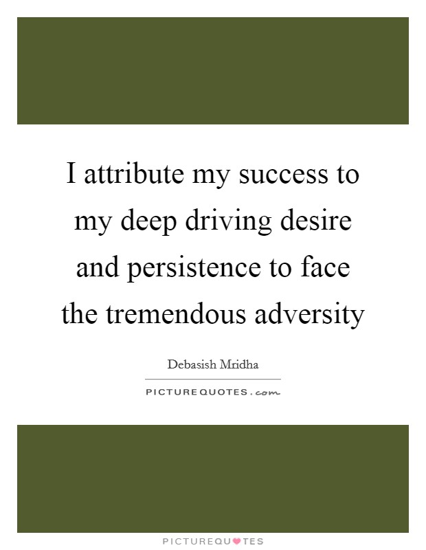 I attribute my success to my deep driving desire and persistence to face the tremendous adversity Picture Quote #1