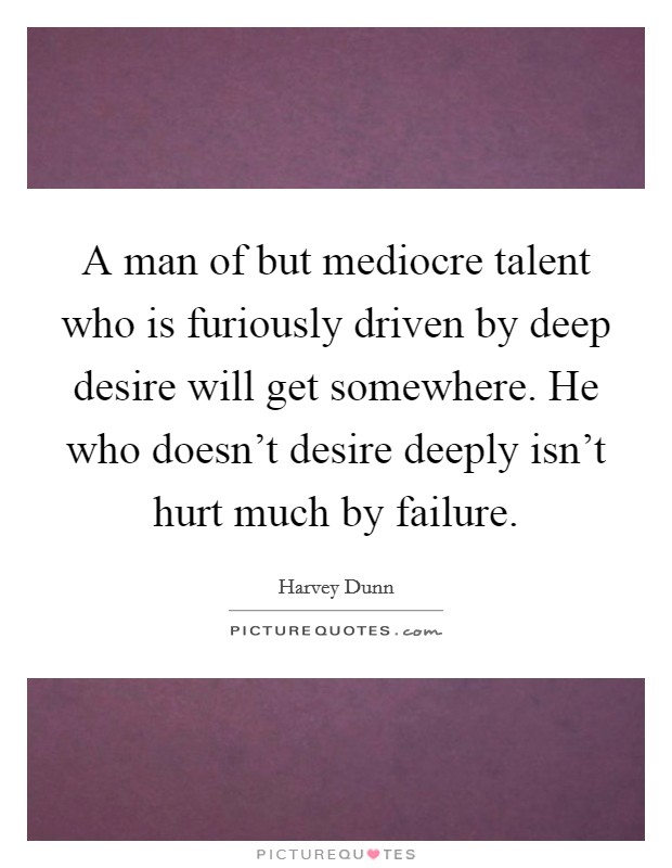 A man of but mediocre talent who is furiously driven by deep desire will get somewhere. He who doesn't desire deeply isn't hurt much by failure Picture Quote #1