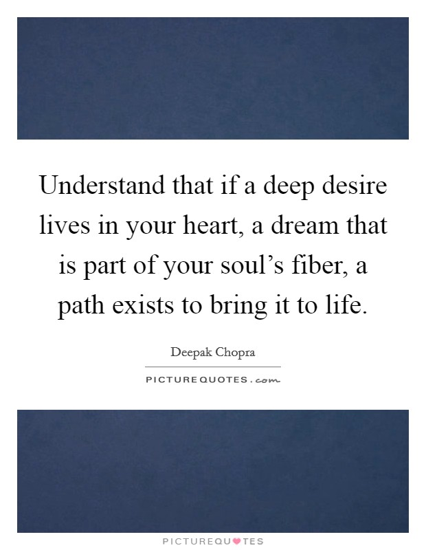Understand that if a deep desire lives in your heart, a dream that is part of your soul's fiber, a path exists to bring it to life Picture Quote #1