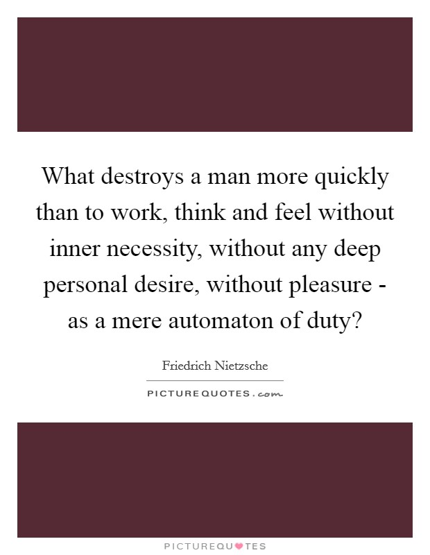 What destroys a man more quickly than to work, think and feel without inner necessity, without any deep personal desire, without pleasure - as a mere automaton of duty? Picture Quote #1