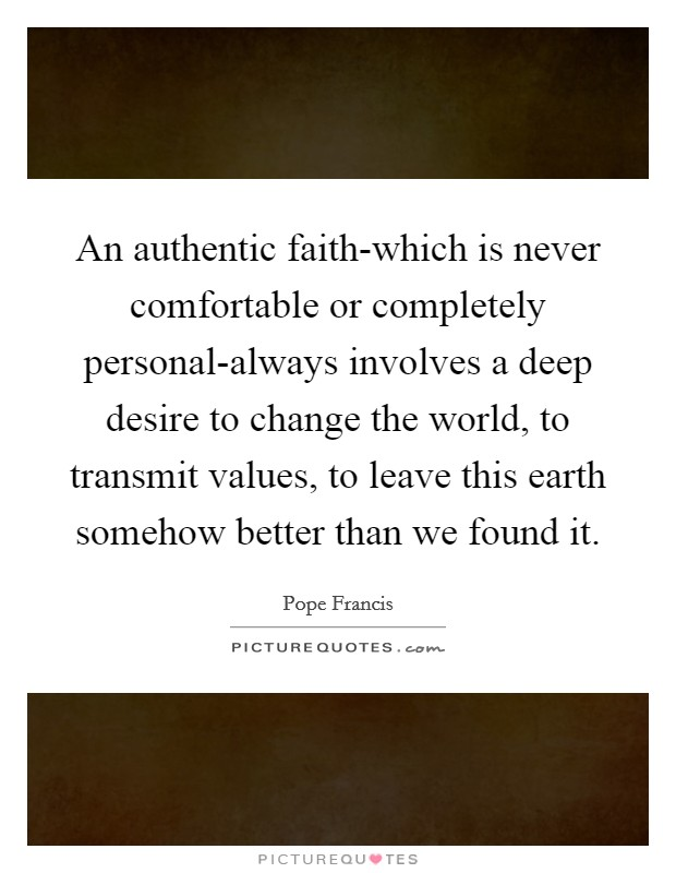 An authentic faith-which is never comfortable or completely personal-always involves a deep desire to change the world, to transmit values, to leave this earth somehow better than we found it Picture Quote #1