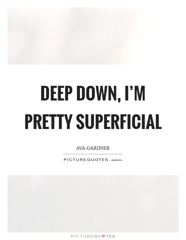 Deep down, I'm pretty superficial Picture Quote #1