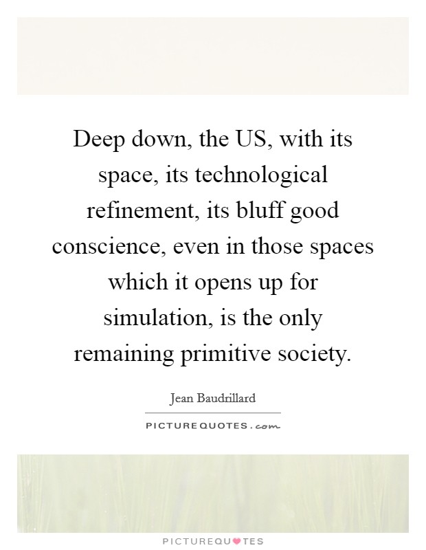 Deep down, the US, with its space, its technological refinement, its bluff good conscience, even in those spaces which it opens up for simulation, is the only remaining primitive society Picture Quote #1