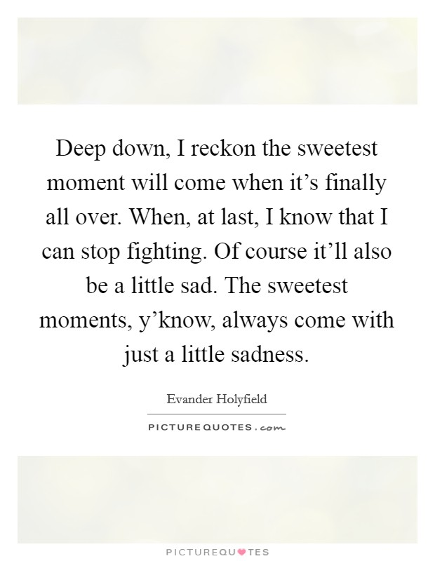 Deep down, I reckon the sweetest moment will come when it's finally all over. When, at last, I know that I can stop fighting. Of course it'll also be a little sad. The sweetest moments, y'know, always come with just a little sadness Picture Quote #1
