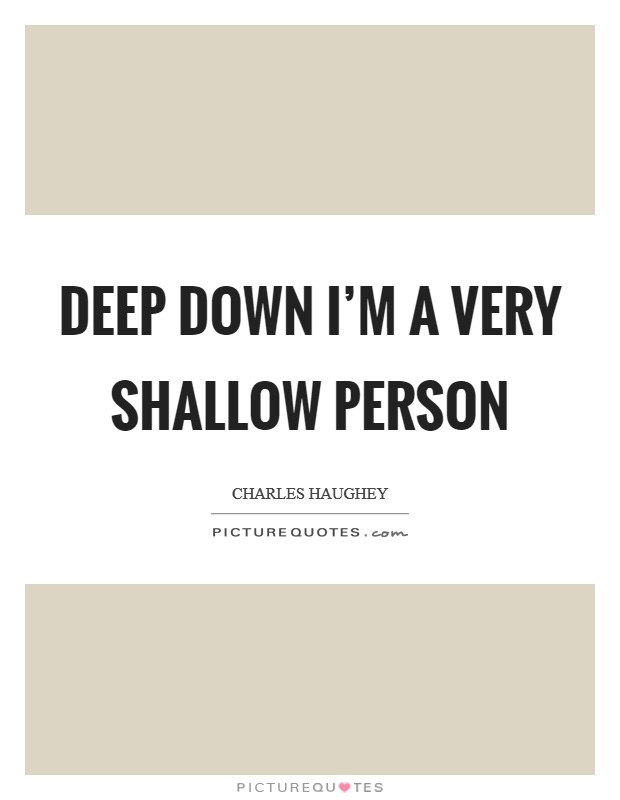 Deep down I'm a very shallow person Picture Quote #1