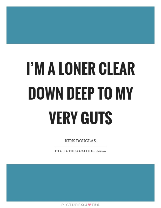 I'm a loner clear down deep to my very guts Picture Quote #1