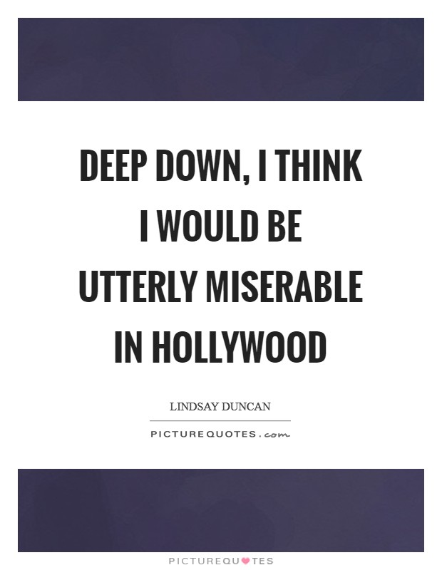 Deep down, I think I would be utterly miserable in Hollywood Picture Quote #1