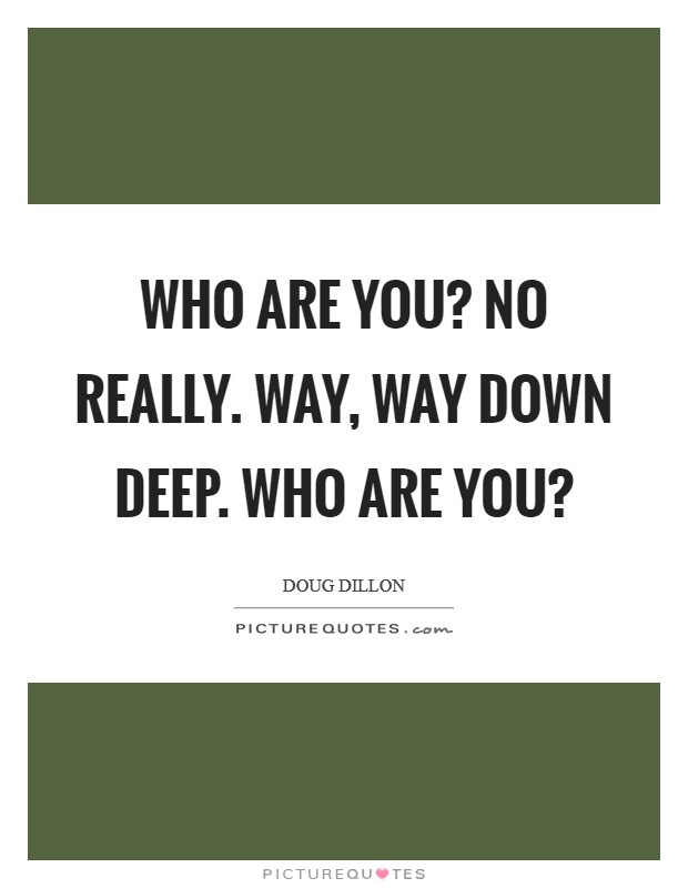Who are you? No really. Way, way down deep. Who are you? Picture Quote #1