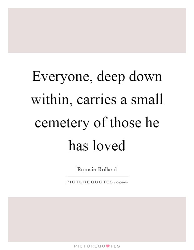 Everyone, deep down within, carries a small cemetery of those he has loved Picture Quote #1