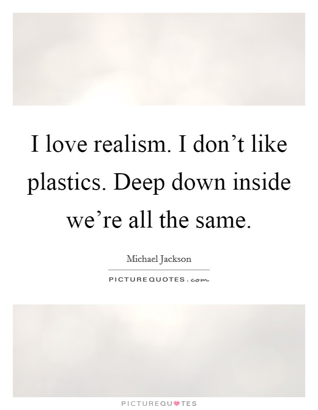 I love realism. I don't like plastics. Deep down inside we're all the same Picture Quote #1