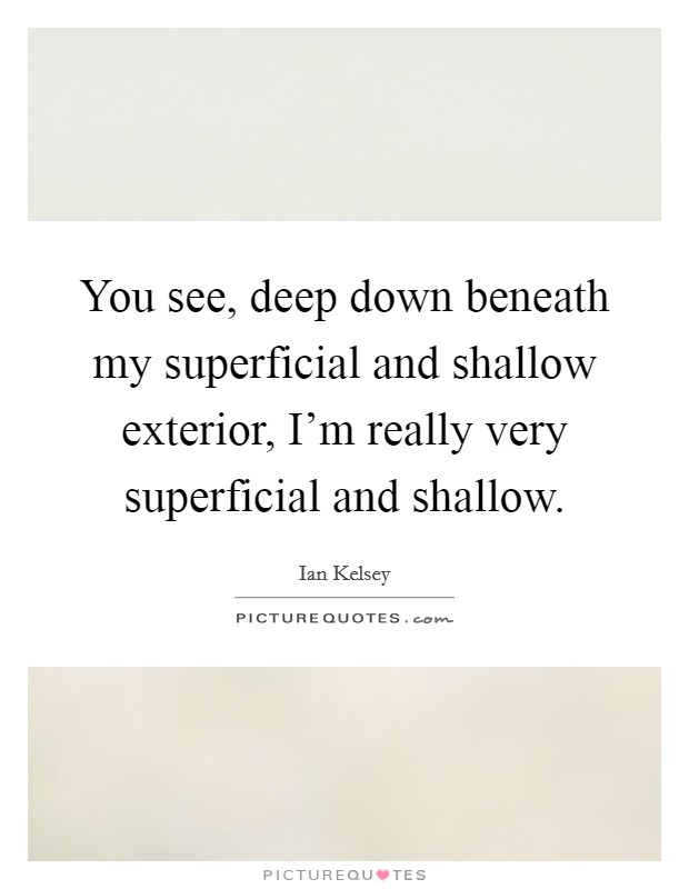 You see, deep down beneath my superficial and shallow exterior, I'm really very superficial and shallow Picture Quote #1