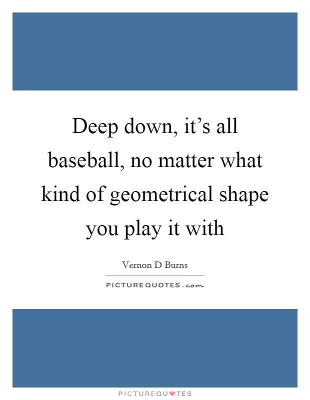 Deep down, it's all baseball, no matter what kind of geometrical shape you play it with Picture Quote #1