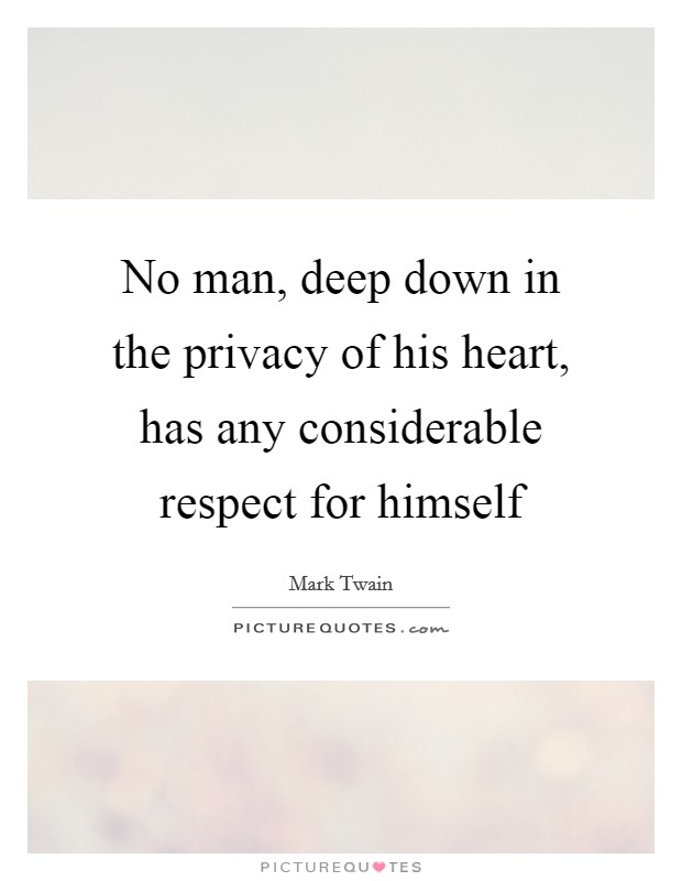 No man, deep down in the privacy of his heart, has any considerable respect for himself Picture Quote #1