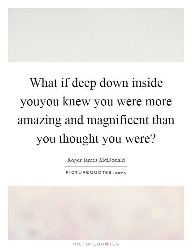 What if deep down inside youyou knew you were more amazing and magnificent than you thought you were? Picture Quote #1