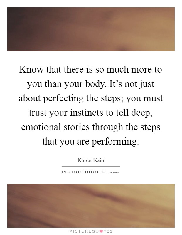 Know that there is so much more to you than your body. It's not just about perfecting the steps; you must trust your instincts to tell deep, emotional stories through the steps that you are performing Picture Quote #1
