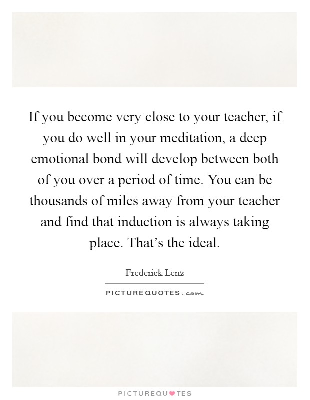 If you become very close to your teacher, if you do well in your meditation, a deep emotional bond will develop between both of you over a period of time. You can be thousands of miles away from your teacher and find that induction is always taking place. That's the ideal Picture Quote #1