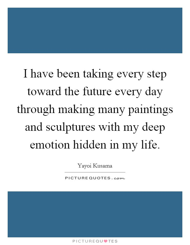 I have been taking every step toward the future every day through making many paintings and sculptures with my deep emotion hidden in my life. Picture Quote #1