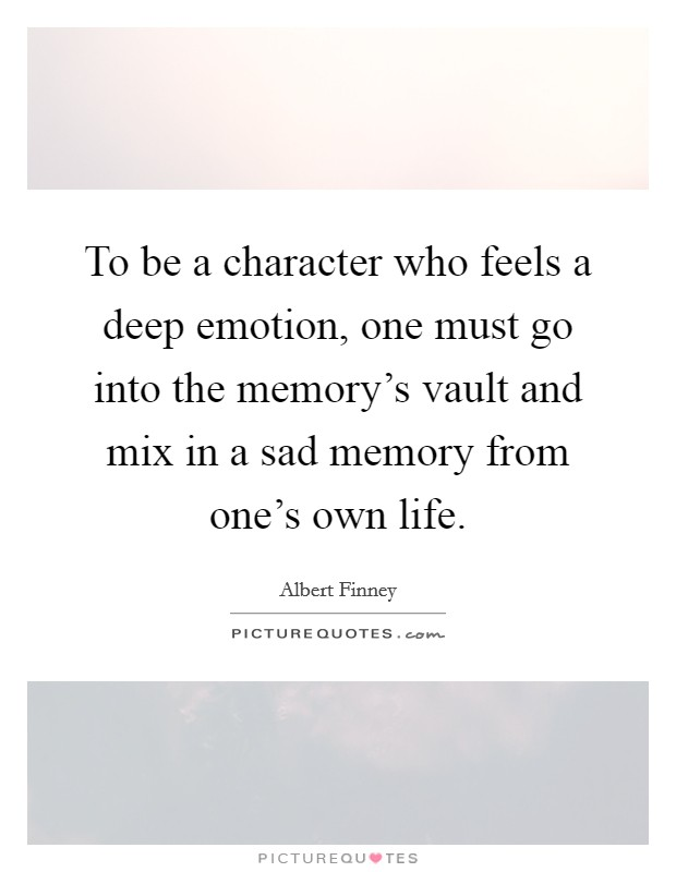 To be a character who feels a deep emotion, one must go into the memory's vault and mix in a sad memory from one's own life. Picture Quote #1