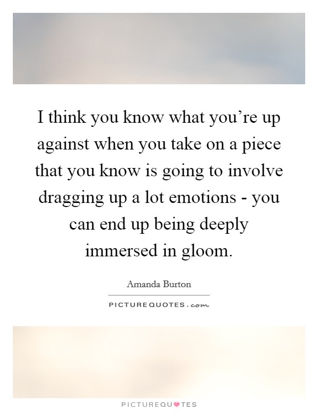 I think you know what you're up against when you take on a piece that you know is going to involve dragging up a lot emotions - you can end up being deeply immersed in gloom Picture Quote #1