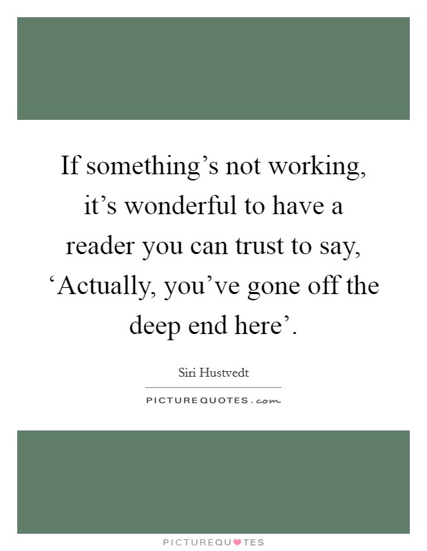 If something's not working, it's wonderful to have a reader you can trust to say, 'Actually, you've gone off the deep end here' Picture Quote #1