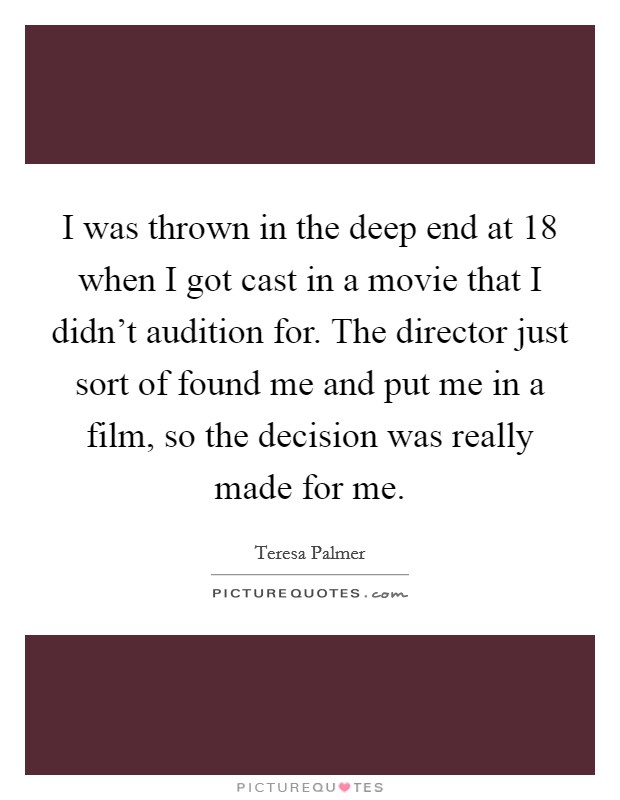 I was thrown in the deep end at 18 when I got cast in a movie that I didn't audition for. The director just sort of found me and put me in a film, so the decision was really made for me Picture Quote #1