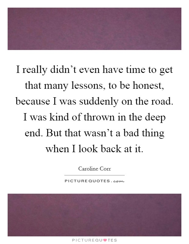 I really didn't even have time to get that many lessons, to be honest, because I was suddenly on the road. I was kind of thrown in the deep end. But that wasn't a bad thing when I look back at it Picture Quote #1