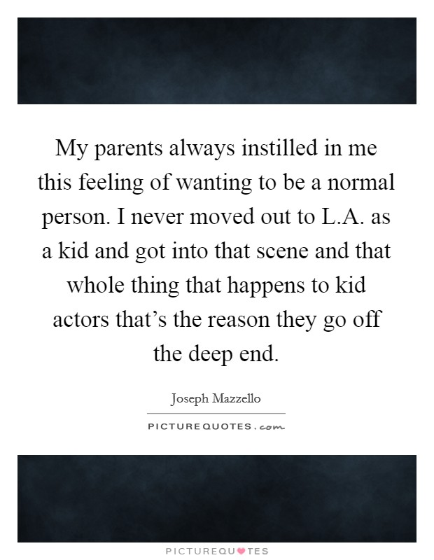 My parents always instilled in me this feeling of wanting to be a normal person. I never moved out to L.A. as a kid and got into that scene and that whole thing that happens to kid actors that's the reason they go off the deep end Picture Quote #1