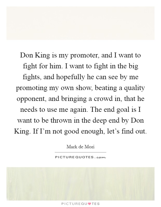 Don King is my promoter, and I want to fight for him. I want to fight in the big fights, and hopefully he can see by me promoting my own show, beating a quality opponent, and bringing a crowd in, that he needs to use me again. The end goal is I want to be thrown in the deep end by Don King. If I'm not good enough, let's find out Picture Quote #1