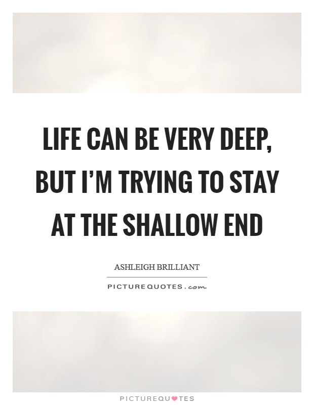 Life can be very deep, but I'm trying to stay at the shallow end Picture Quote #1