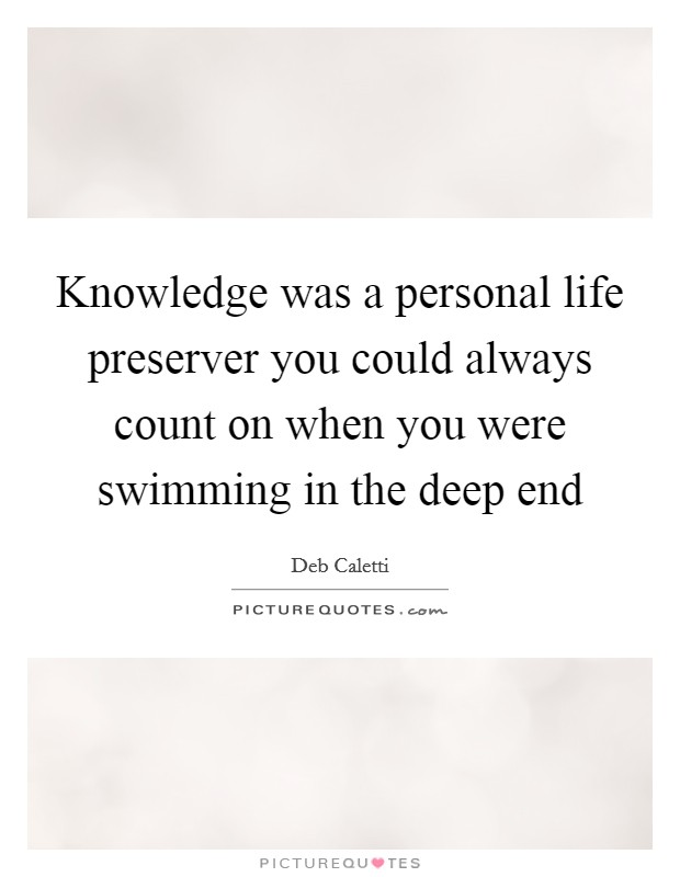 Knowledge was a personal life preserver you could always count on when you were swimming in the deep end Picture Quote #1
