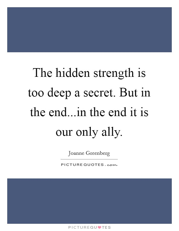 The hidden strength is too deep a secret. But in the end...in the end it is our only ally Picture Quote #1