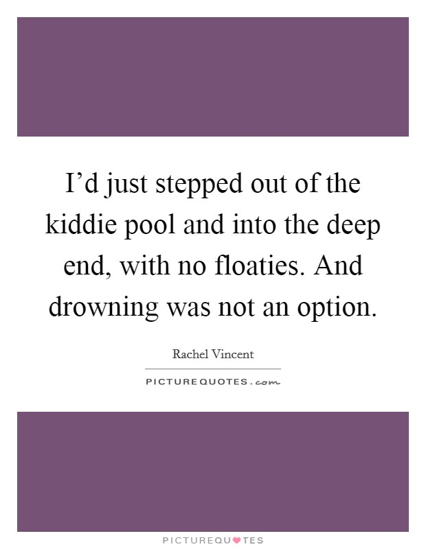 I'd just stepped out of the kiddie pool and into the deep end, with no floaties. And drowning was not an option Picture Quote #1
