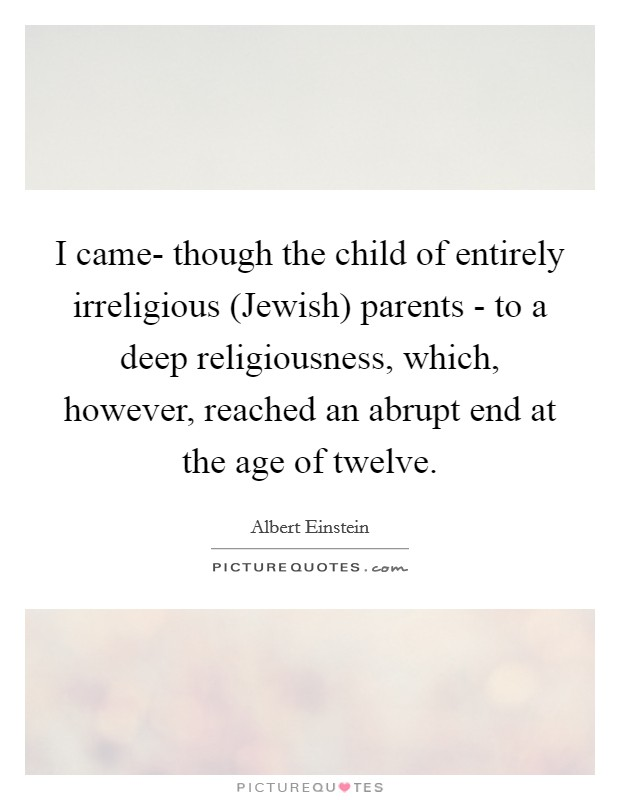 I came- though the child of entirely irreligious (Jewish) parents - to a deep religiousness, which, however, reached an abrupt end at the age of twelve Picture Quote #1