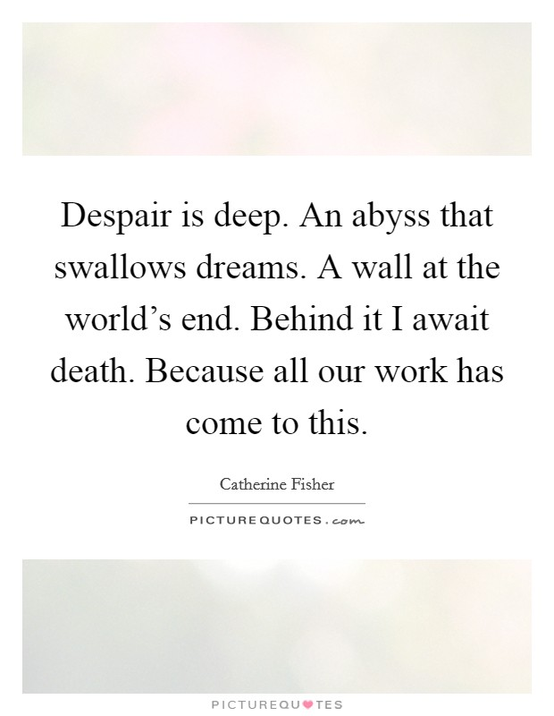Despair is deep. An abyss that swallows dreams. A wall at the world's end. Behind it I await death. Because all our work has come to this Picture Quote #1