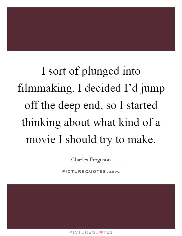 I sort of plunged into filmmaking. I decided I'd jump off the deep end, so I started thinking about what kind of a movie I should try to make Picture Quote #1