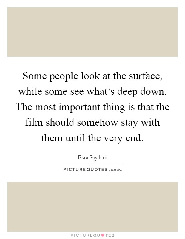 Some people look at the surface, while some see what's deep down. The most important thing is that the film should somehow stay with them until the very end Picture Quote #1