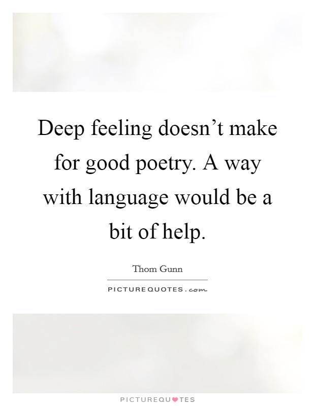 Deep feeling doesn't make for good poetry. A way with language would be a bit of help Picture Quote #1